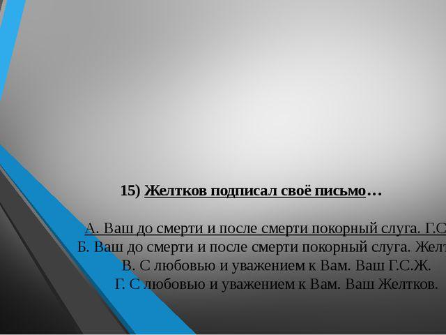 15) Желтков подписал своё письмо… А. Ваш до смерти и после смерти покорный с...