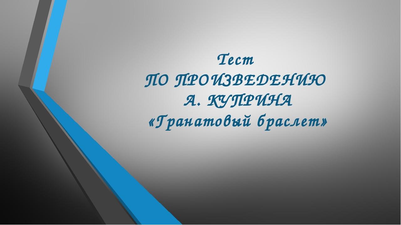 Тест ПО ПРОИЗВЕДЕНИЮ А. КУПРИНА «Гранатовый браслет»