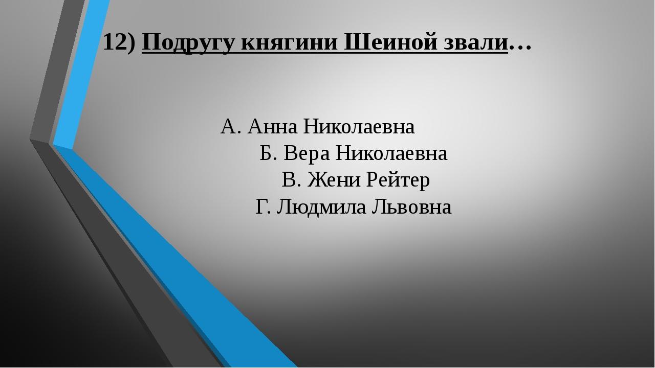 12) Подругу княгини Шеиной звали… А. Анна Николаевна Б. Вера Николаевна В. Же...