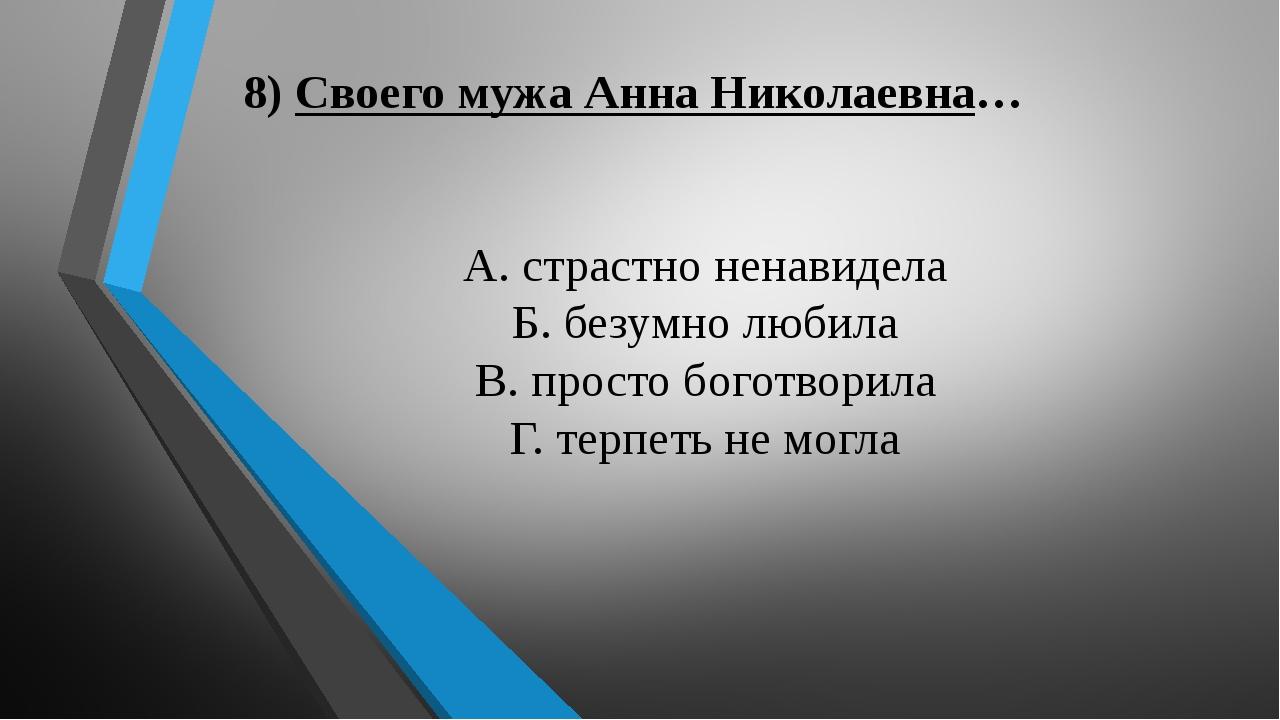 8) Своего мужа Анна Николаевна… А. страстно ненавидела Б. безумно любила В. п...