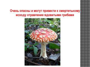 Очень опасны и могут привести к смертельному исходу отравление ядовитыми гриб