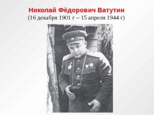Николай Фёдорович Ватутин (16 декабря 1901 г – 15 апреля 1944 г)