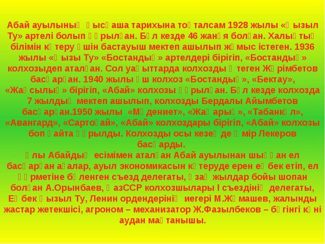 Абай ауылының қысқаша тарихына тоқталсам 1928 жылы «Қызыл Ту» артелі болып құ...