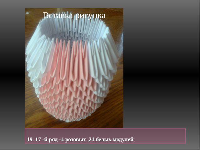 19. 17 -й ряд -4 розовых ,24 белых модулей.