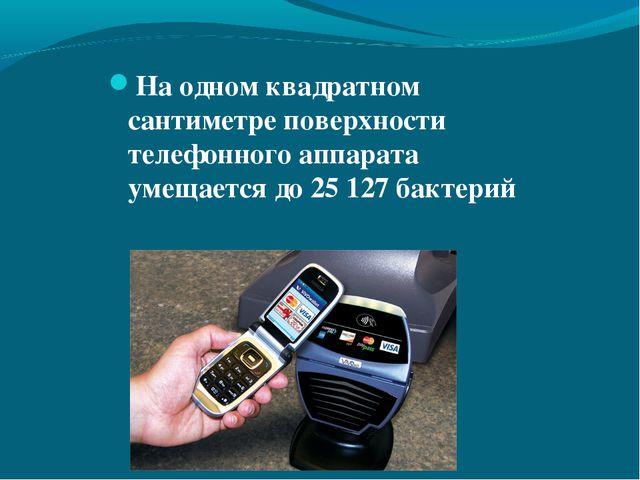 На одном квадратном сантиметре поверхности телефонного аппарата умещается до...