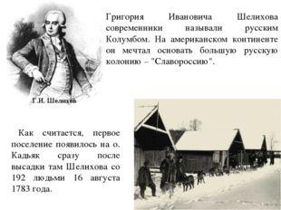 Григория Ивановича Шелихова современники называли русским Колумбом. На америк