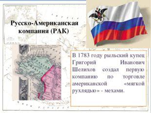 Русско-Американская компания (РАК) В 1783 году рыльский купец Григорий Ивано