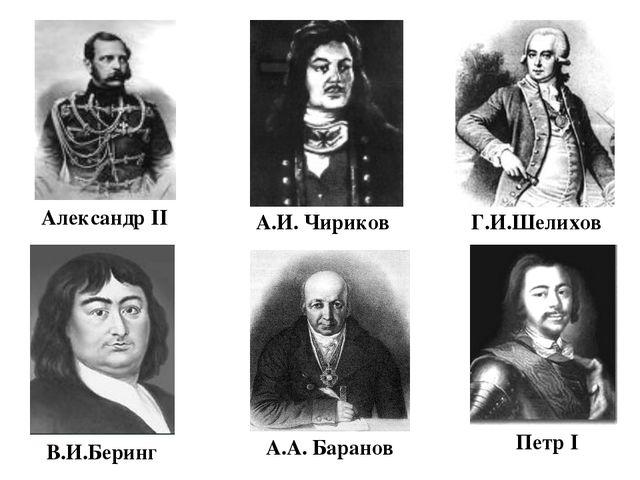 Александр II А.И. Чириков В.И.Беринг Г.И.Шелихов А.А. Баранов Петр I