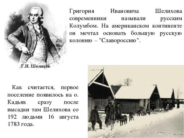 Григория Ивановича Шелихова современники называли русским Колумбом. На америк...