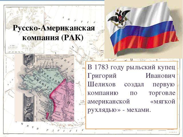 Русско-Американская компания (РАК) В 1783 году рыльский купец Григорий Ивано...