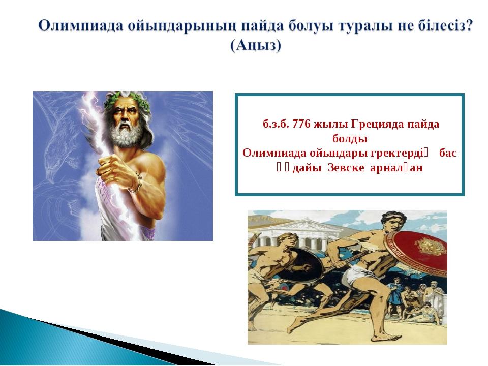 б.з.б. 776 жылы Грецияда пайда болды Олимпиада ойындары гректердің бас құдай...