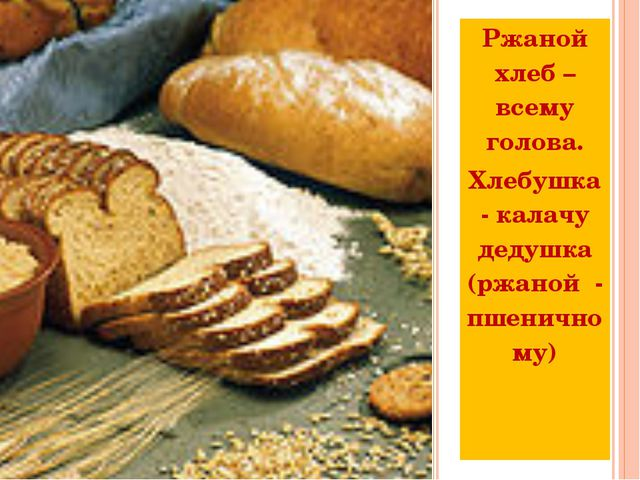Ржаной хлеб – всему голова. Хлебушка- калачу дедушка (ржаной - пшеничному)