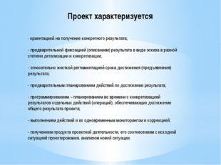 Проект характеризуется - ориентацией на получение конкретного результата; - п