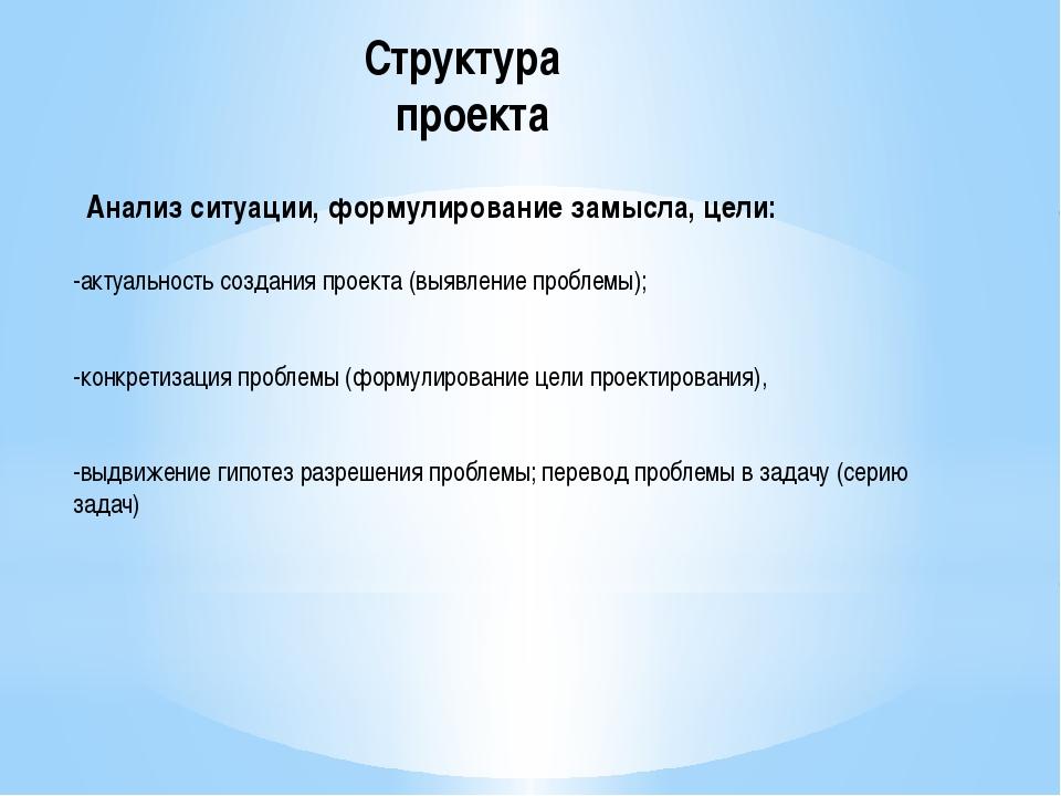 Структура проекта Анализ ситуации, формулирование замысла, цели: -актуальност...