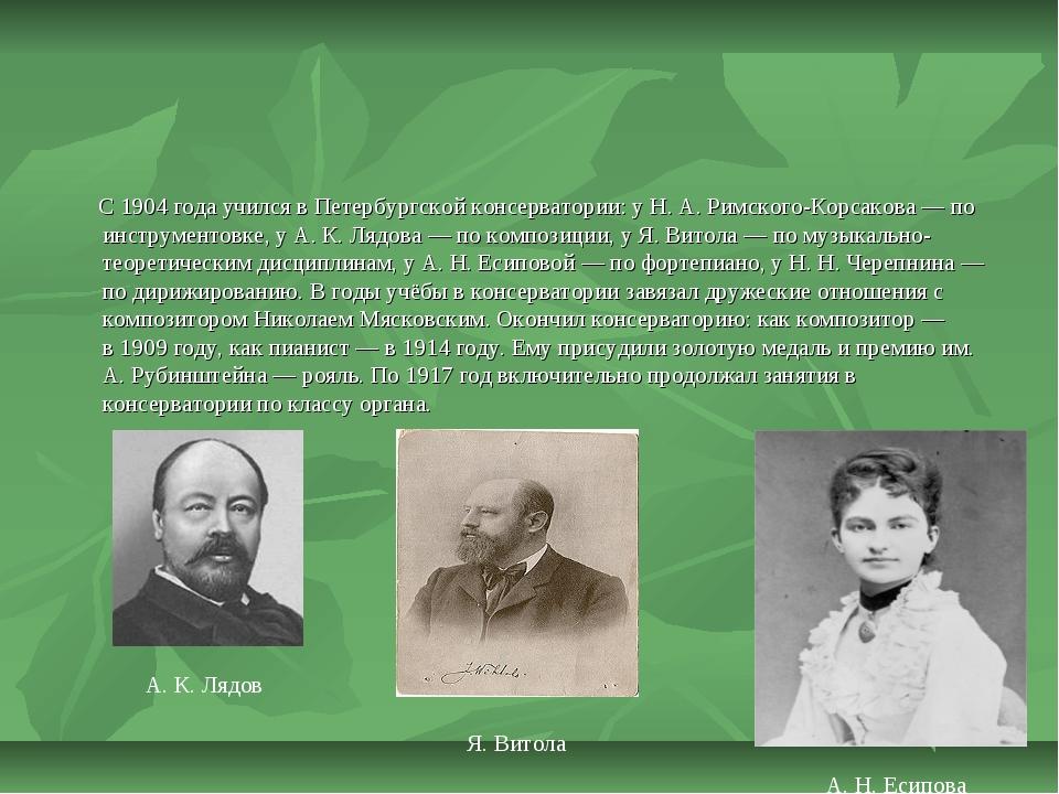 С1904 годаучился вПетербургской консерватории: уН.А.Римского-Корсакова...