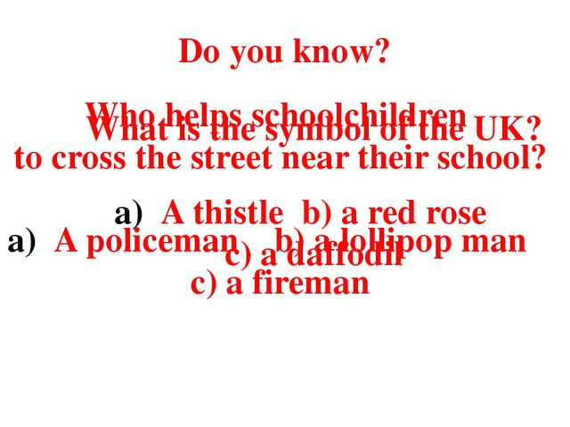 Do you know? What is the symbol of the UK? A thistle b) a red rose c) a daffo...