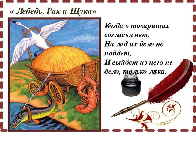 « Лебедь, Рак и Щука» Когда в товарищах согласья нет, На лад их дело не пойд...
