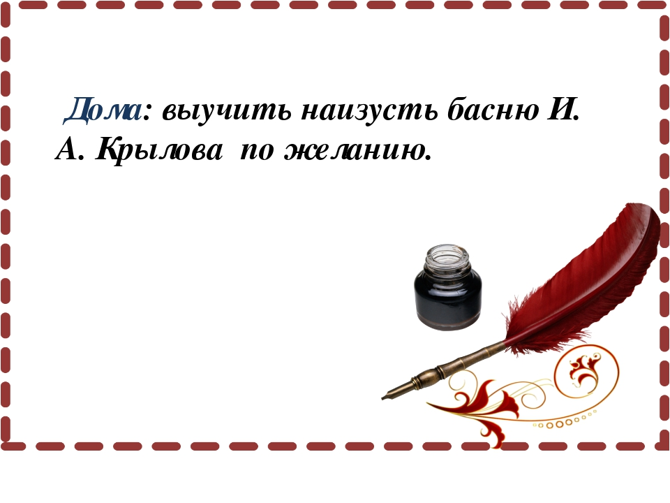 Дома: выучить наизусть басню И. А. Крылова по желанию.
