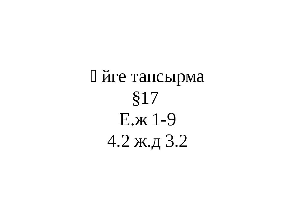 Үйге тапсырма §17 Е.ж 1-9 4.2 ж.д 3.2
