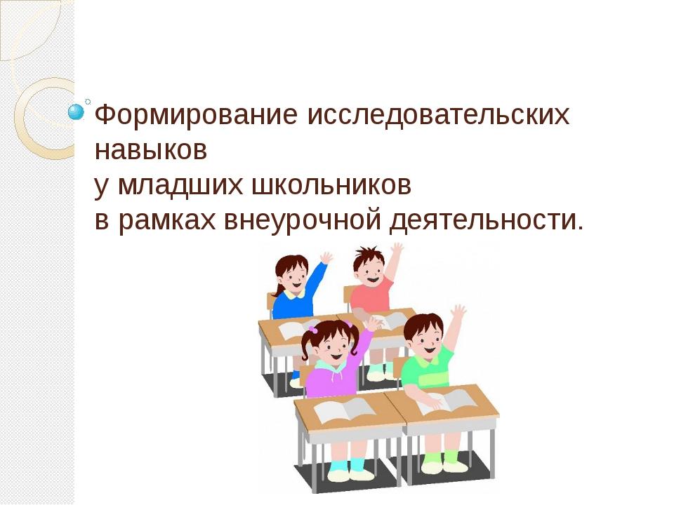 Формирование исследовательских навыков у младших школьников в рамках внеурочн...
