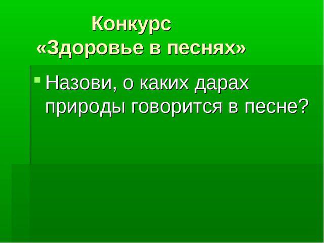 Конкурс «Здоровье в песнях» Назови, о каких дарах природы говорится в песне?