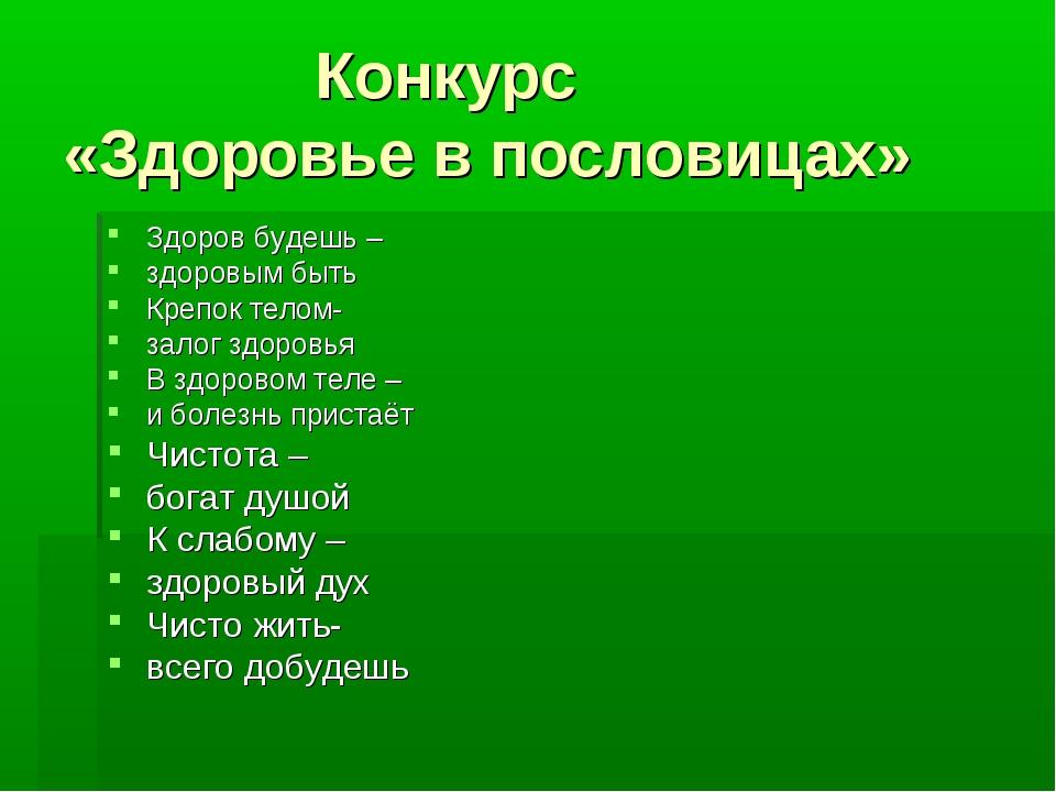 Конкурс «Здоровье в пословицах» Здоров будешь – здоровым быть Крепок телом-...