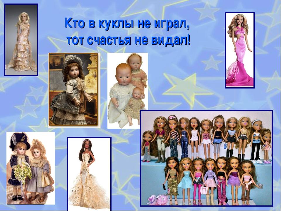 Кто в куклы не играл, тот счастья не видал!