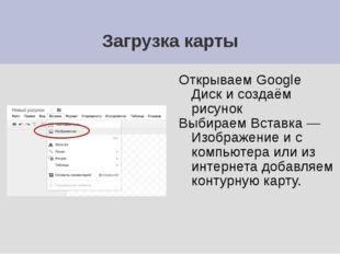 Загрузка карты Открываем Google Диск и создаём рисунок Выбираем Вставка — Изо