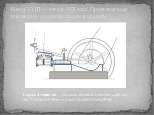 КонецXVIII— началоXIX века.Промышленная революция— созданиепаровой машин