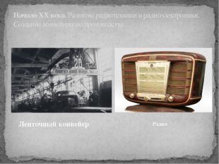 НачалоXX века. Развитие радиотехники и радиоэлектроники. Созданиеконвейерно