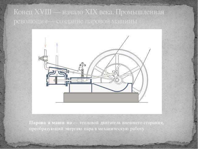 КонецXVIII— началоXIX века.Промышленная революция— созданиепаровой машин...