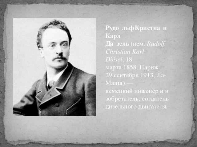 Рудо́льф Кристиа́н Карл Ди́зель(нем.Rúdolf Chrístian Karl Diésel;18 марта...