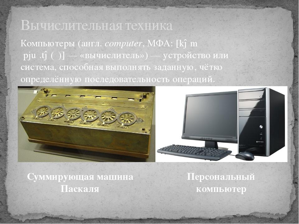 Вычислительная техника Компьютеры(англ.computer,МФА:[kəmˈpjuː.tə(ɹ)]— «в...