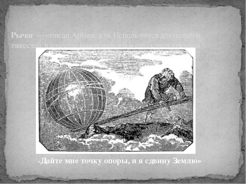 Рычаг— описанАрхимедом. Используется для подъёма тяжестей, в качестве выклю...