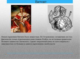 Витовт Начало правления Витовта было непростым. По Островскому соглашению он