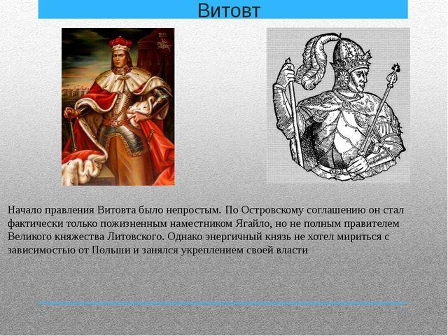 Витовт Начало правления Витовта было непростым. По Островскому соглашению он...