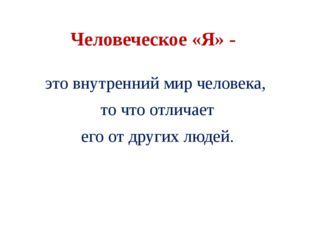Человеческое «Я» - это внутренний мир человека, то что отличает его от других
