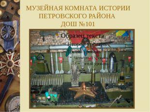 МУЗЕЙНАЯ КОМНАТА ИСТОРИИ ПЕТРОВСКОГО РАЙОНА ДОШ №101