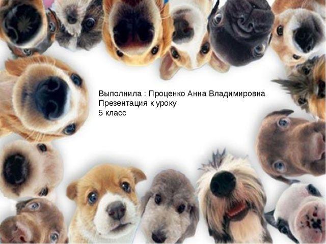 Выполнила : Проценко Анна Владимировна Презентация к уроку 5 класс