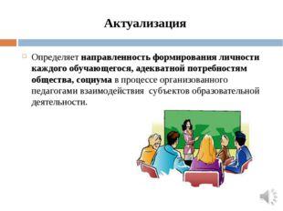 Актуализация Определяет направленность формирования личности каждого обучающе