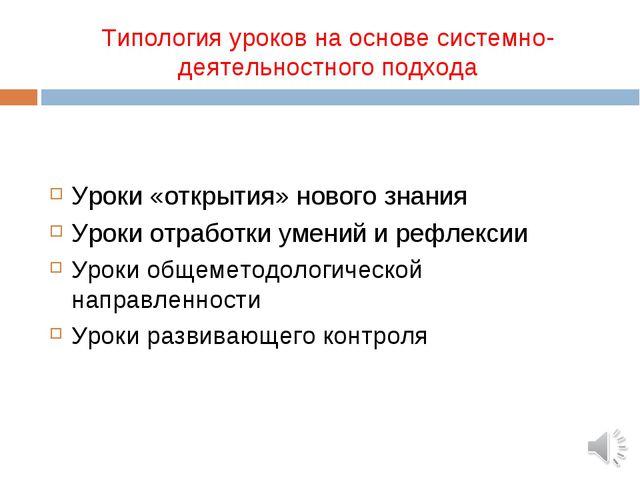 Типология уроков на основе системно-деятельностного подхода Уроки «открытия»...