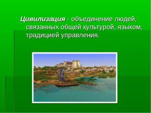 Цивилизация - объединение людей, связанных общей культурой, языком, традицией