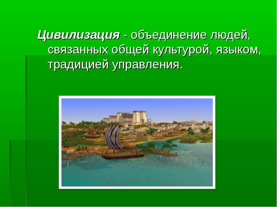 Цивилизация - объединение людей, связанных общей культурой, языком, традицией...