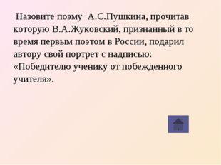 Назовите поэму А.С.Пушкина, прочитав которую В.А.Жуковский, признанный в то