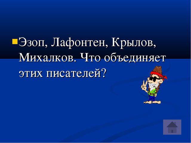 Эзоп, Лафонтен, Крылов, Михалков. Что объединяет этих писателей?