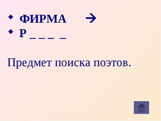 ФИРМА à Р _ _ _ _  Предмет поиска поэтов.