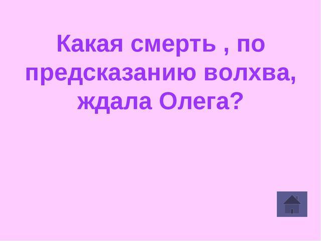 Какая смерть , по предсказанию волхва, ждала Олега?