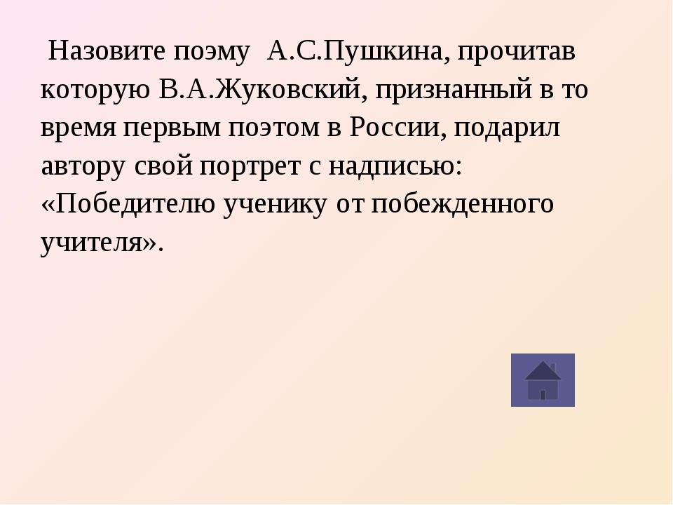 Назовите поэму А.С.Пушкина, прочитав которую В.А.Жуковский, признанный в то...