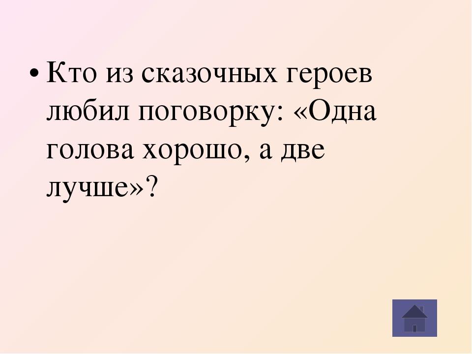 Кто из сказочных героев любил поговорку: «Одна голова хорошо, а две лучше»?