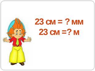 23 см = ? мм 23 см =? м